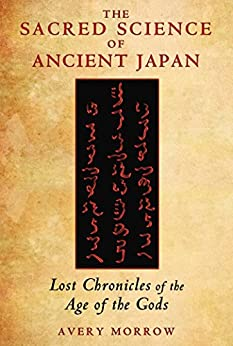 The Sacred Science of Ancient Japan: Lost Chronicles of the Age of the Gods by [Morrow, Avery]