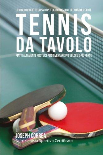 Le migliori ricette di piatti per la Costruzione del Muscolo per il Tennis da Tavolo: Piatti altamente Proteici per diventare piu Veloce e piu Forte por Joseph Correa (Nutrizionista Sportivo Certificato)