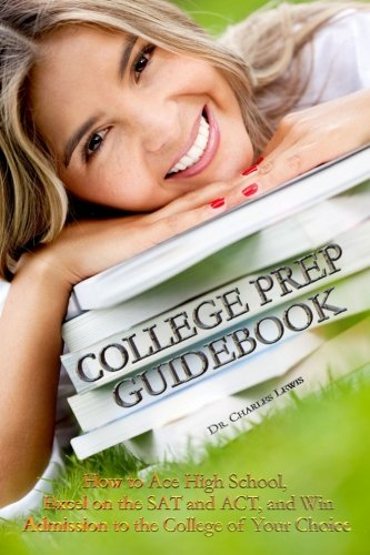 College Prep Guidebook How To Ace High School Excel On The Sat And Act And Win Admission To The College Of