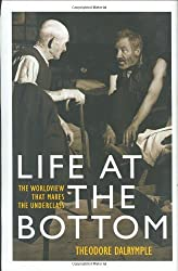 Life at the Bottom: The Worldview That Makes the Underclass by Theodore Dalrymple (2001-09-26)