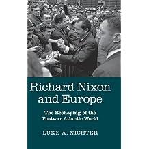 Richard Nixon and Europe: The Reshaping of the Postwar Atlantic World by Luke A. Nichter (2015-05-19)