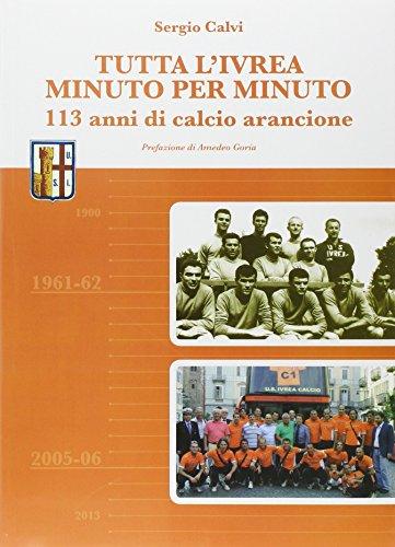 Tutta l'Ivrea minuto per minuto. 113 anni di calcio arancione por Sergio Calvi