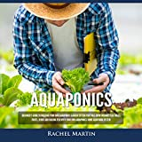 Aquaponics: Beginner's Guide to Building Your Own Aquaponics Garden System That Will Grow Organic Vegetables, Fruits, Herbs and Raising Fish with Your Own Aquaponics Home Gardening System