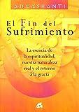El fin del sufrimiento : la esencia de la espiritualidad, nuestra naturaleza real y el retorno a la gracia