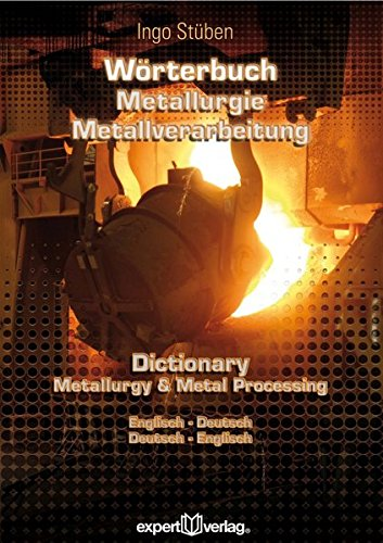 Wörterbuch der Metallurgie und Metallverarbeitung – Dictionary of Metallurgy and Metal Processing: Englisch-Deutsch – Deutsch-Englisch, English-German – German-English (expert Lexikon)