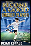 How To Become a Good Soccer Player. Easy to read for kids. A step by step guide to become better at soccer. Secret for playing great soccer. (Sports book for kids)