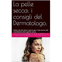 La pelle secca: i consigli del Dermatologo.: Tutto ciò che devi sapere per non avere più il problema della pelle secca. (Italian Edition)