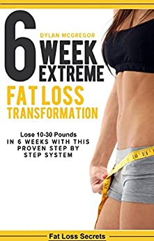 6 Week Extreme Fat Loss Transformation: Lose 10-30 Pounds ...
