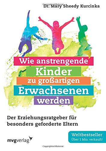 Wie anstrengende Kinder zu großartigen Erwachsenen werden: Der Erziehungsratgeber für besonders geforderte Eltern