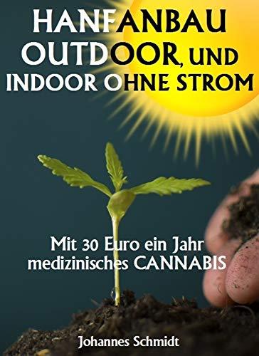 HANFANBAU OUTDOOR, und Indoor ohne Strom: Mit 30 Euro ein Jahr medizinisches Cannabis (CBD und THC, Marihuana Anbau, Hanf Anbau, Marihuana Anbaugrundlagen, Hanf als Heilmittel)
