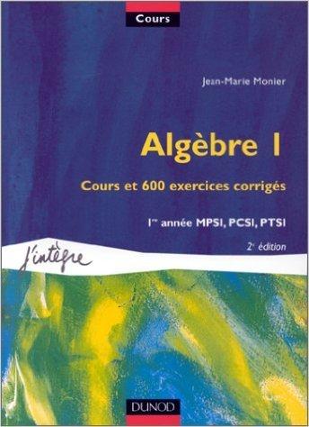 Algèbre, tome 1 : Cours et 600 exercices corrigés, 1re année MPSI, PCSI, PTSI de Jean-Marie Monier ( février 2000 )