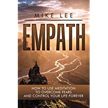 Empath: How to Use Meditation to Overcome Fears and Control Your Life Forever (Meditation, Alone, Introvert, Sensitive, Energy, Intuitive, Emotion Book 3) (English Edition)