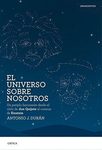 El universo sobre nosotros: Un periplo fascinante desde el cielo de don Quijote al cosmos de Einstein por Antonio J. Durán