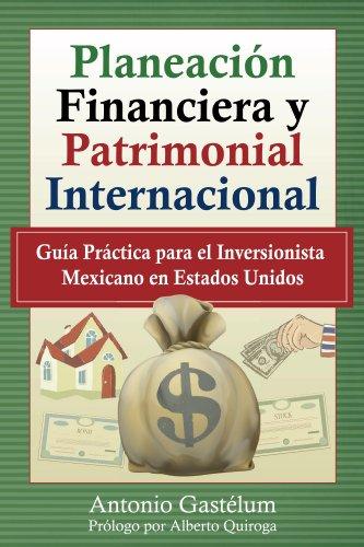Planeación Financiera y Patrimonial Internacional: Guía Práctica para el Inversionista Mexicano en Estados Unidos por Antonio Gastélum