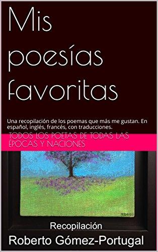 Mis poesías favoritas: Una recopilación de los poemas que más me gustan. En español, inglés, francés, con traducciones. por Todos los poetas de todas las épocas y naciones