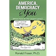America, Democracy & You: Where Have All the Citizens Gone? by Ronald R. Fraser Ph.D. (2015-11-18)