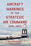 Aircraft Markings of the Strategic Air Command, 1946-1953 Reprint edition by Rick Rodrigues, Foreword by Dana Bell (2013) Paperback