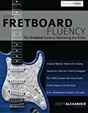 Guitar Fretboard Fluency: The Creative Guide to Mastering The Guitar