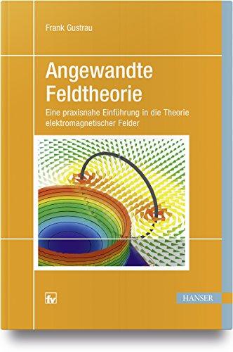 Angewandte Feldtheorie: Eine praxisnahe Einführung in die Theorie elektromagnetischer Felder