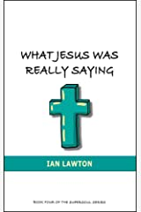 What Jesus Was Really Saying: how we turned his teachings upside down (Supersoul Book 4) Kindle Edition