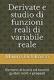 Derivate e studio di funzioni reali di variabile reale: Elementi di teoria ed esercizi guidati svolti e proposti