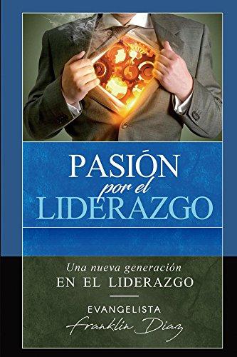 Pasion Por el Liderazgo: una nueva Generación de liderazgo por Franklin Diaz