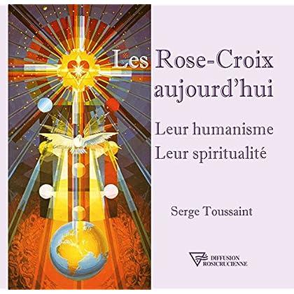Les Rose-Croix aujourd'hui: Leur humanisme - Leur spiritualité
