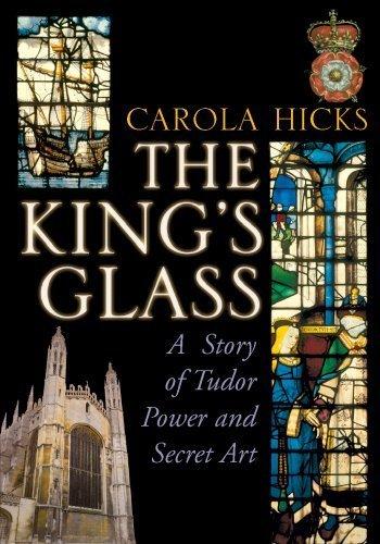 The King's Glass: A Story of Tudor Power and Secret Art by Carola Hicks (2012-09-06)