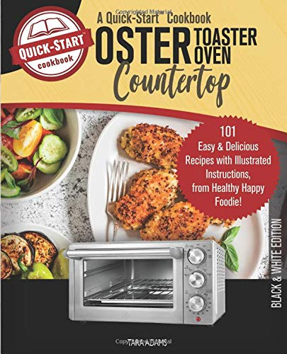Oster Countertop Toaster Oven, A Quick-Start Cookbook: 101 Easy & Delicious Recipes with Illustrated Instructions, from Healthy Happy Foodie! (B/W Edition)