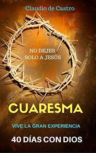 Cuaresma : Cuarenta Días para Vivir la Experiencia de DIOS por Claudio de Castro