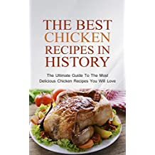 The Best Chicken Recipes In History: The Ultimate Guide To The Most Delicious Chicken Recipes You Will Love (English Edition)