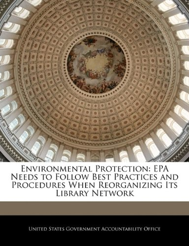 Environmental Protection: EPA Needs to Follow Best Practices and Procedures When Reorganizing Its Library Network