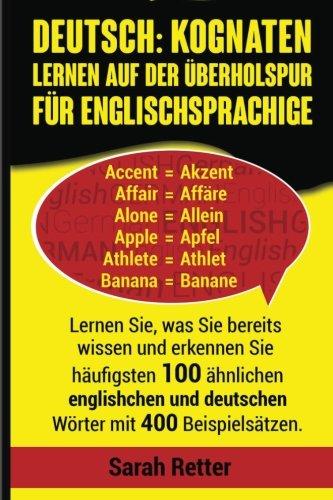 Deutsch: Kognaten Lernen auf Der Uberholspur fur Englischsprachige: Lernen Sie, was Sie bereits wissen und erkennen Sie häufigsten 100 ähnlichen englischen und deutschen Wörter mit 400 Beispielsätzen.