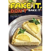Fake It, Don't Bake It!: 40 No-Bake Recipes – Oven-Free Treats for the Whole Family
