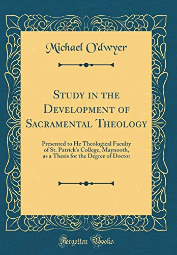 Study in the Development of Sacramental Theology: Presented to He Theological Faculty of St. Patrick's College, Maynooth, as a Thesis for the Degree of Doctor (Classic Reprint)