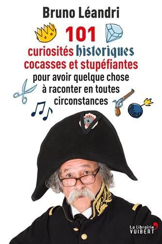 101 curiosités historiques cocasses et stupéfiantes pour avoir quelque chose à raconter en toutes circonstances