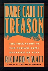 Dare Call it Treason: The True Story of the French Army Mutinies of 1917