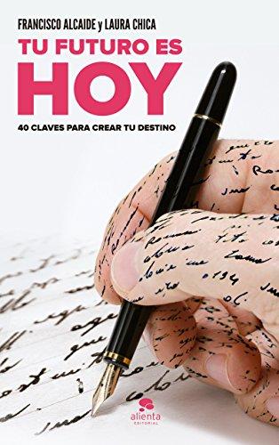Tu futuro es HOY: 40 claves para crear tu destino por Laura Chica