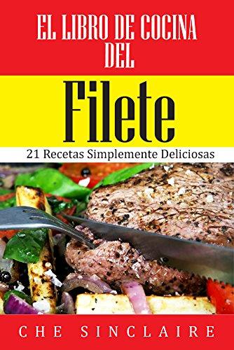 El Libro de Cocina del Filete: 21 Recetas Simplemente Deliciosas por Che Sinclaire