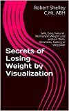Secrets of Losing Weight by Visualization: Safe, Easy, Natural , Permanent Weight Loss without Diets, Gimmicks, Fasting or Willpower