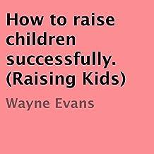 How to Raise Children Successfully: Raising Kids