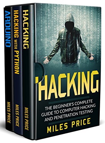 Hacking: 3 Books in 1: The Beginner's Complete Guide to Computer Hacking & The Complete Beginner's Guide to Learning Ethical Hacking with Python & The ... Guide to Arduino (English Edition) por Miles Price