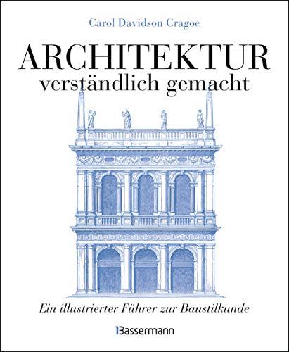 Architektur - verständlich gemacht. Die illustrierte und verständliche Baustilkunde zu Stil, Entwicklung und Geschichte der Baukunst vom antiken ... und Aufrissen, Detail- und Gesamtansichten