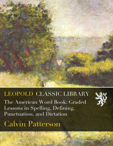 The American Word Book: Graded Lessons in Spelling, Defining, Punctuation, and Dictation por Calvin Patterson
