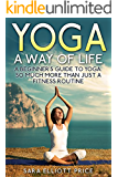 Yoga: A Way of Life: A Beginner's Guide to Yoga as Much More Than Just a Fitness Routine (Yoga for Beginners, Kundalini Awakening, Mindfulness)