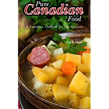 Pure Canadian Food: A Canadian Cookbook for Any Occasion (English Edition)