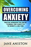 Anxiety: Overcoming Anxiety:  Practical Approaches You Can Use To Manage Fear & Anxiety In The Moment & Long Term (Anxiety, Depression, Cognitive Behavioural Therapy, CBT, Addiction, Mental Health)