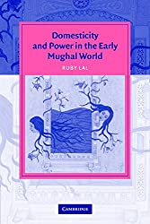 Domesticity and Power in the Early Mughal World South Asian Edition