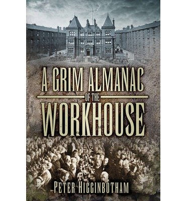 [(A Grim Almanac of the Workhouse)] [Author: Peter Higginbotham] published on (April, 2013)
