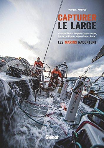 Capturer le large: Vendée Globe, Trophée Jules-Verne, Route du Rhum, Volvo Ocean Race. les marins racontent par Fabrice Amedeo